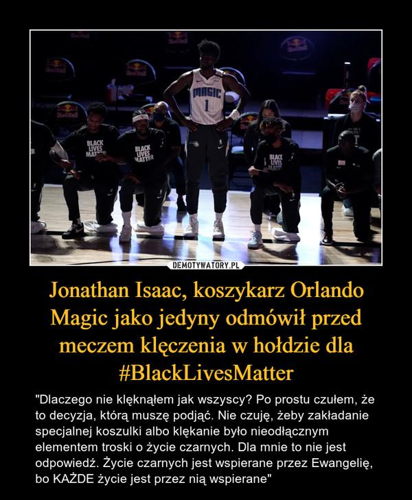 """Jonathan Isaac, koszykarz Orlando Magic jako jedyny odmówił przed meczem klęczenia w hołdzie dla #BlackLivesMatter – """"Dlaczego nie klęknąłem jak wszyscy? Po prostu czułem, że to decyzja, którą muszę podjąć. Nie czuję, żeby zakładanie specjalnej koszulki albo klękanie było nieodłącznym elementem troski o życie czarnych. Dla mnie to nie jest odpowiedź. Życie czarnych jest wspierane przez Ewangelię, bo KAŻDE życie jest przez nią wspierane"""""""