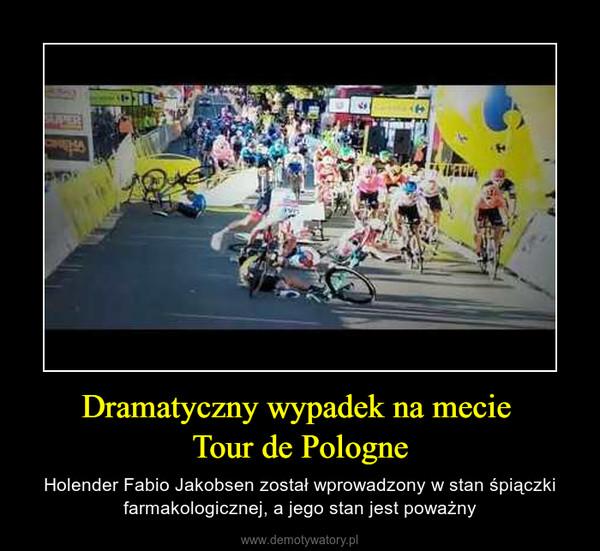 Dramatyczny wypadek na mecie Tour de Pologne – Holender Fabio Jakobsen został wprowadzony w stan śpiączki farmakologicznej, a jego stan jest poważny