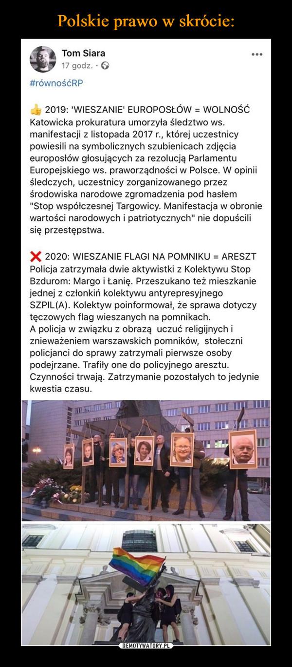 """–  2019: 'WIESZANIE' EUROPOSŁÓW = WOLNOŚĆKatowicka prokuratura umorzyła śledztwo ws. manifestacji z listopada 2017 r., której uczestnicy powiesili na symbolicznych szubienicach zdjęcia europosłów głosujących za rezolucją Parlamentu Europejskiego ws. praworządności w Polsce. W opinii śledczych, uczestnicy zorganizowanego przez środowiska narodowe zgromadzenia pod hasłem """"Stop współczesnej Targowicy. Manifestacja w obronie wartości narodowych i patriotycznych"""" nie dopuścili się przestępstwa.❌ 2020: WIESZANIE FLAGI NA POMNIKU = ARESZTPolicja zatrzymała dwie aktywistki z Kolektywu Stop Bzdurom: Margo i Łanię. Przeszukano też mieszkanie jednej z członkiń kolektywu antyrepresyjnego SZPIL(A). Kolektyw poinformował, że sprawa dotyczy tęczowych flag wieszanych na pomnikach.A policja w związku z obrazą uczuć religijnych i znieważeniem warszawskich pomników, stołeczni policjanci do sprawy zatrzymali pierwsze osoby podejrzane. Trafiły one do policyjnego aresztu. Czynności trwają. Zatrzymanie pozostałych to jedynie kwestia czasu."""