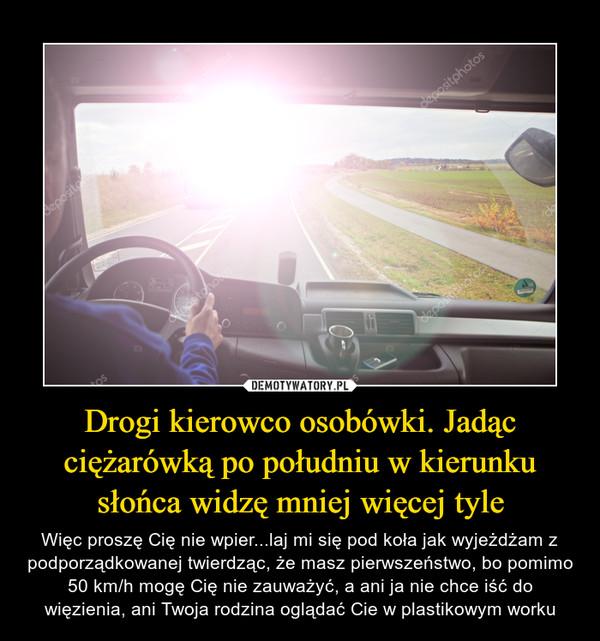 Drogi kierowco osobówki. Jadąc ciężarówką po południu w kierunku słońca widzę mniej więcej tyle – Więc proszę Cię nie wpier...laj mi się pod koła jak wyjeżdżam z podporządkowanej twierdząc, że masz pierwszeństwo, bo pomimo 50 km/h mogę Cię nie zauważyć, a ani ja nie chce iść do więzienia, ani Twoja rodzina oglądać Cie w plastikowym worku