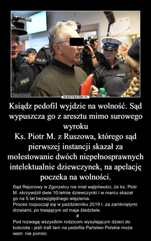 Ksiądz pedofil wyjdzie na wolność. Sąd wypuszcza go z aresztu mimo surowego wyroku Ks. Piotr M. z Ruszowa, którego sąd pierwszej instancji skazał za molestowanie dwóch niepełnosprawnych intelektualnie dziewczynek, na apelację poczeka na wolności.