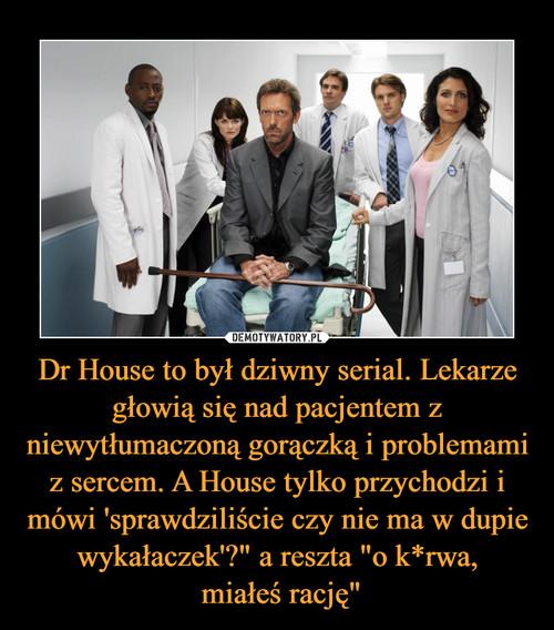 """Dr House to był dziwny serial. Lekarze głowią się nad pacjentem z niewytłumaczoną gorączką i problemami z sercem. A House tylko przychodzi i mówi 'sprawdziliście czy nie ma w dupie wykałaczek'?"""" a reszta """"o k*rwa,  miałeś rację"""""""