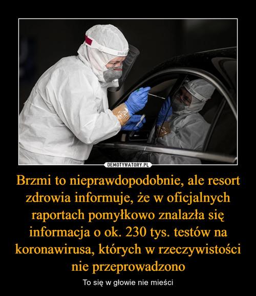 Brzmi to nieprawdopodobnie, ale resort zdrowia informuje, że w oficjalnych raportach pomyłkowo znalazła się informacja o ok. 230 tys. testów na koronawirusa, których w rzeczywistości nie przeprowadzono