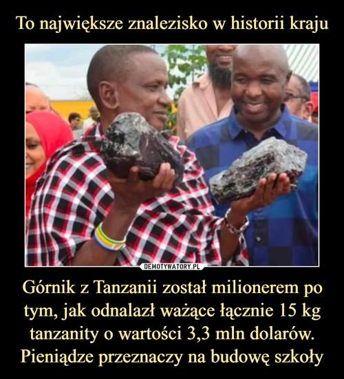 To największe znalezisko w historii kraju Górnik z Tanzanii został milionerem po tym, jak odnalazł ważące łącznie 15 kg tanzanity o wartości 3,3 mln dolarów. Pieniądze przeznaczy na budowę szkoły