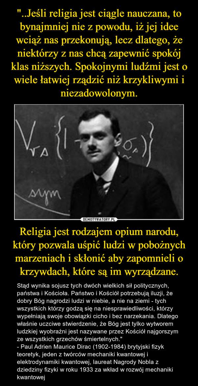 """""""..Jeśli religia jest ciągle nauczana, to bynajmniej nie z powodu, iż jej idee wciąż nas przekonują, lecz dlatego, że niektórzy z nas chcą zapewnić spokój klas niższych. Spokojnymi ludźmi jest o wiele łatwiej rządzić niż krzykliwymi i niezadowolonym. Religia jest rodzajem opium narodu, który pozwala uśpić ludzi w pobożnych marzeniach i skłonić aby zapomnieli o krzywdach, które są im wyrządzane."""