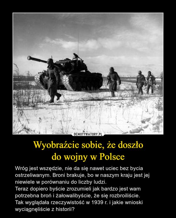 Wyobraźcie sobie, że doszłodo wojny w Polsce – Wróg jest wszędzie, nie da się nawet uciec bez bycia ostrzeliwanym. Broni brakuje, bo w naszym kraju jest jej niewiele w porównaniu do liczby ludzi.Teraz dopiero byście zrozumieli jak bardzo jest wam potrzebna broń i żałowalibyście, że się rozbroiliście.Tak wyglądała rzeczywistość w 1939 r. i jakie wnioski wyciągnęliście z historii?