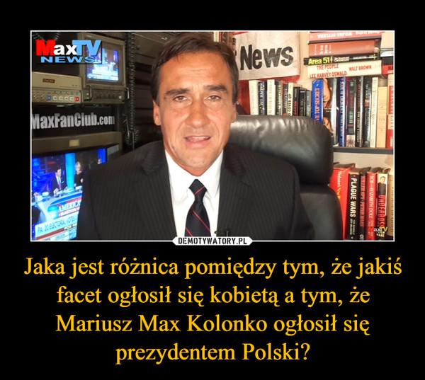 Jaka jest różnica pomiędzy tym, że jakiś facet ogłosił się kobietą a tym, że Mariusz Max Kolonko ogłosił się prezydentem Polski? –