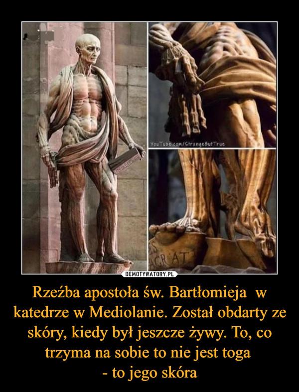 Rzeźba apostoła św. Bartłomieja  w katedrze w Mediolanie. Został obdarty ze skóry, kiedy był jeszcze żywy. To, co trzyma na sobie to nie jest toga - to jego skóra –
