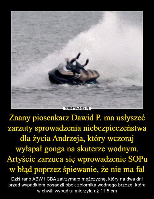Znany piosenkarz Dawid P. ma usłyszeć zarzuty sprowadzenia niebezpieczeństwa dla życia Andrzeja, który wczoraj wyłapał gonga na skuterze wodnym. Artyście zarzuca się wprowadzenie SOPu w błąd poprzez śpiewanie, że nie ma fal