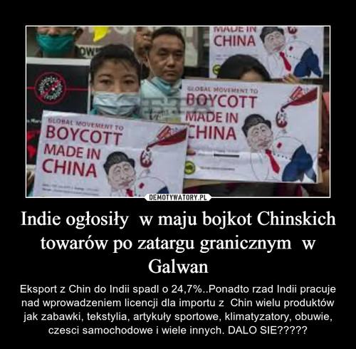 Indie ogłosiły  w maju bojkot Chinskich towarów po zatargu granicznym  w Galwan