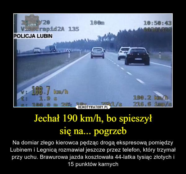Jechał 190 km/h, bo spieszyłsię na... pogrzeb – Na domiar złego kierowca pędząc drogą ekspresową pomiędzy Lubinem i Legnicą rozmawiał jeszcze przez telefon, który trzymał przy uchu. Brawurowa jazda kosztowała 44-latka tysiąc złotych i 15 punktów karnych