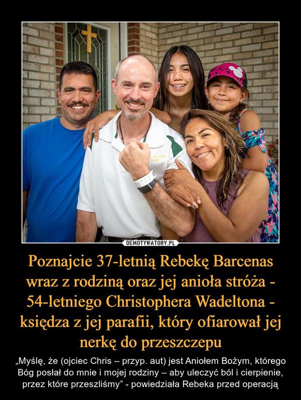 """Poznajcie 37-letnią Rebekę Barcenas wraz z rodziną oraz jej anioła stróża - 54-letniego Christophera Wadeltona - księdza z jej parafii, który ofiarował jej nerkę do przeszczepu – """"Myślę, że (ojciec Chris – przyp. aut) jest Aniołem Bożym, którego Bóg posłał do mnie i mojej rodziny – aby uleczyć ból i cierpienie, przez które przeszliśmy"""" - powiedziała Rebeka przed operacją"""