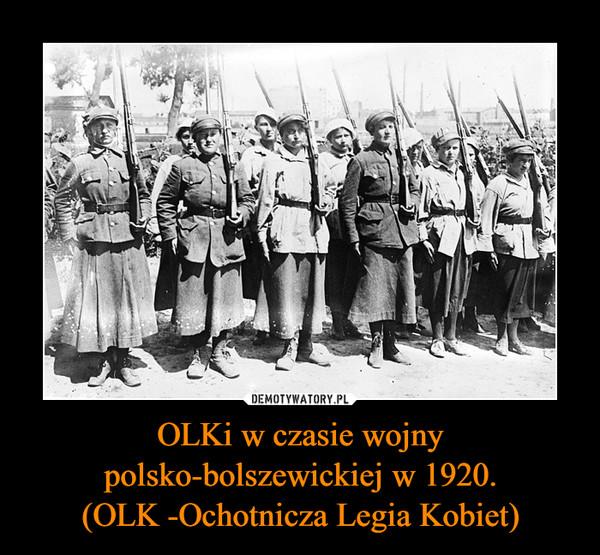 OLKi w czasie wojny polsko-bolszewickiej w 1920.(OLK -Ochotnicza Legia Kobiet) –