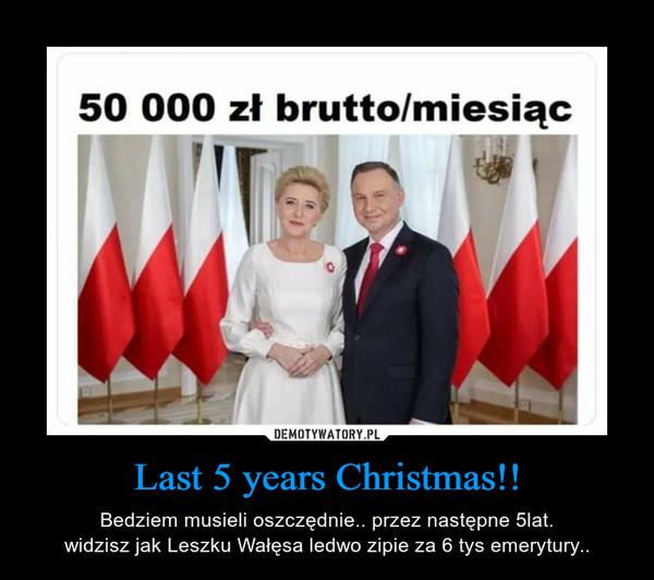 Last 5 years Christmas!! – Bedziem musieli oszczędnie.. przez następne 5lat.widzisz jak Leszku Wałęsa ledwo zipie za 6 tys emerytury..