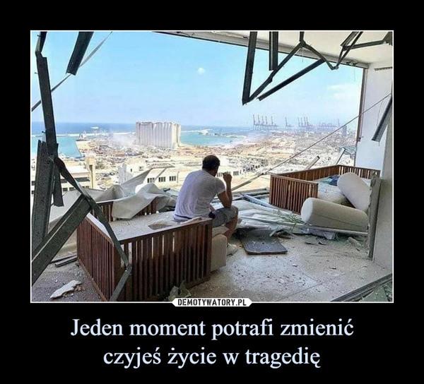 Jeden moment potrafi zmienićczyjeś życie w tragedię –