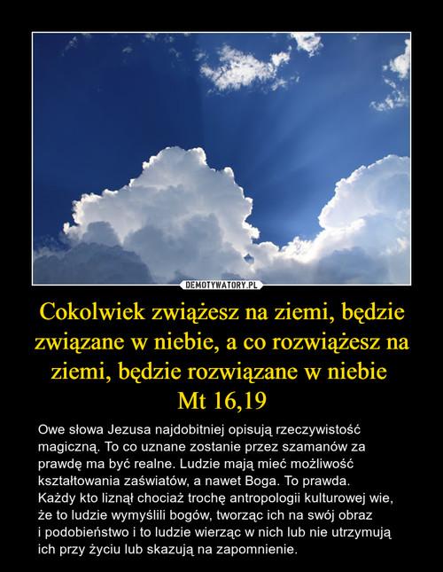 Cokolwiek zwiążesz na ziemi, będzie związane w niebie, a co rozwiążesz na ziemi, będzie rozwiązane w niebie  Mt 16,19
