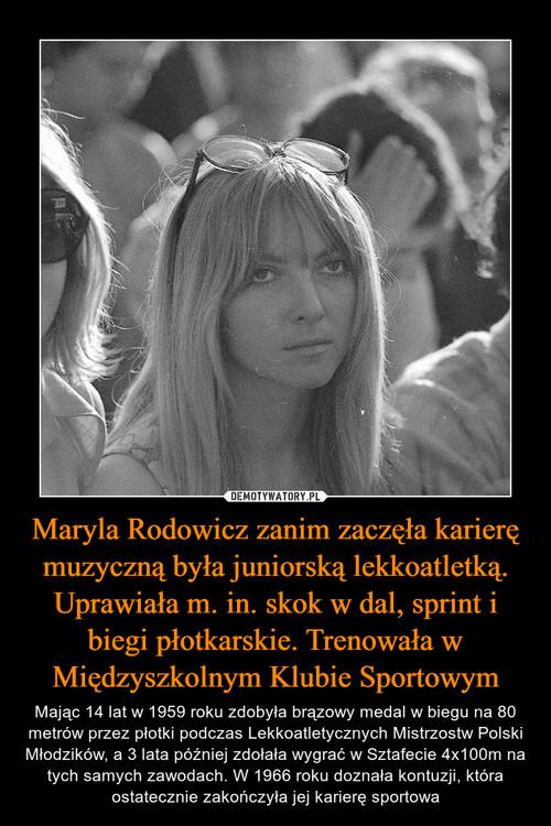 Maryla Rodowicz zanim zaczęła karierę muzyczną była juniorską lekkoatletką. Uprawiała m. in. skok w dal, sprint i biegi płotkarskie. Trenowała w Międzyszkolnym Klubie Sportowym