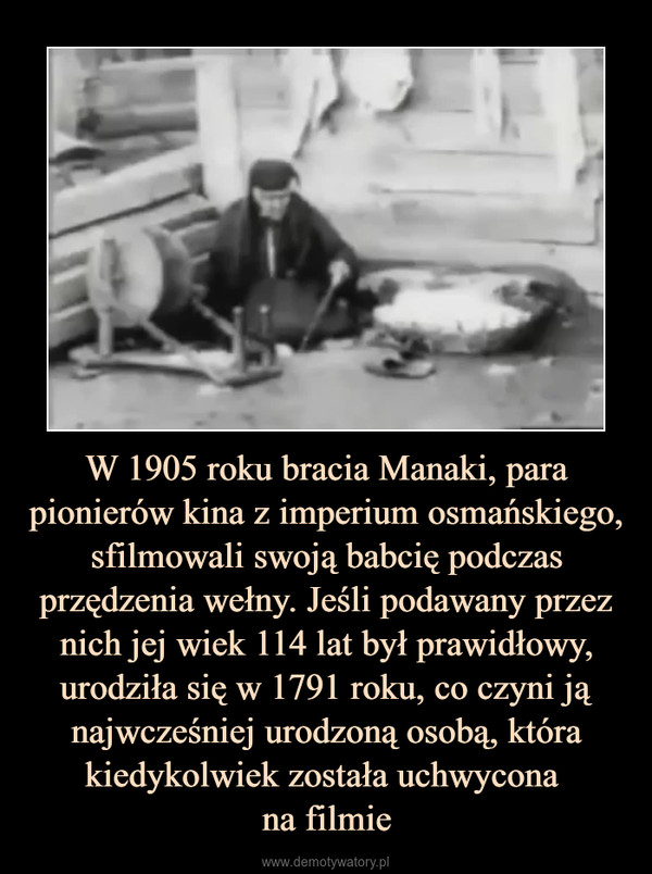 W 1905 roku bracia Manaki, para pionierów kina z imperium osmańskiego, sfilmowali swoją babcię podczas przędzenia wełny. Jeśli podawany przez nich jej wiek 114 lat był prawidłowy, urodziła się w 1791 roku, co czyni ją najwcześniej urodzoną osobą, która kiedykolwiek została uchwycona na filmie –