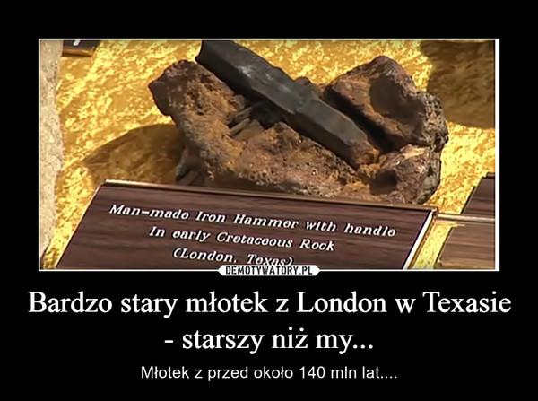 Bardzo stary młotek z London w Texasie - starszy niż my... – Młotek z przed około 140 mln lat....