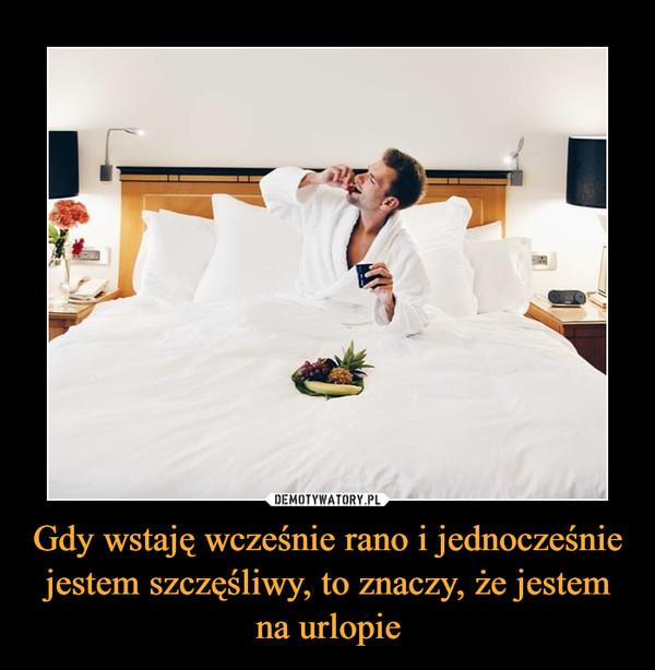 Gdy wstaję wcześnie rano i jednocześnie jestem szczęśliwy, to znaczy, że jestem na urlopie –