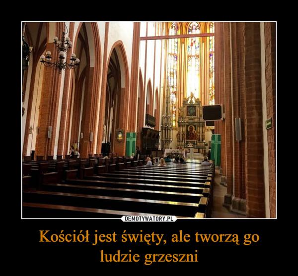 Kościół jest święty, ale tworzą goludzie grzeszni –