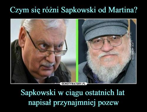 Czym się różni Sapkowski od Martina? Sapkowski w ciągu ostatnich lat  napisał przynajmniej pozew