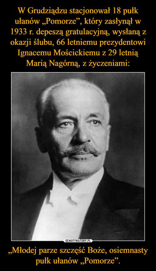 """W Grudziądzu stacjonował 18 pułk ułanów """"Pomorze"""", który zasłynął w 1933 r. depeszą gratulacyjną, wysłaną z okazji ślubu, 66 letniemu prezydentowi Ignacemu Mościckiemu z 29 letnią Marią Nagórną, z życzeniami: """"Młodej parze szczęść Boże, osiemnasty pułk ułanów """"Pomorze""""."""