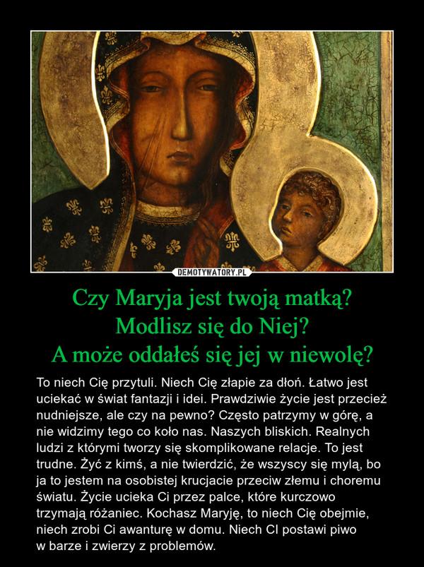 Czy Maryja jest twoją matką?Modlisz się do Niej?A może oddałeś się jej w niewolę? – To niech Cię przytuli. Niech Cię złapie za dłoń. Łatwo jest uciekać w świat fantazji i idei. Prawdziwie życie jest przecież nudniejsze, ale czy na pewno? Często patrzymy w górę, a nie widzimy tego co koło nas. Naszych bliskich. Realnych ludzi z którymi tworzy się skomplikowane relacje. To jest trudne. Żyć z kimś, a nie twierdzić, że wszyscy się mylą, bo ja to jestem na osobistej krucjacie przeciw złemu i choremu światu. Życie ucieka Ci przez palce, które kurczowo trzymają różaniec. Kochasz Maryję, to niech Cię obejmie, niech zrobi Ci awanturę w domu. Niech CI postawi piwo w barze i zwierzy z problemów.