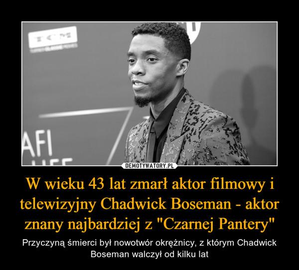"""W wieku 43 lat zmarł aktor filmowy i telewizyjny Chadwick Boseman - aktor znany najbardziej z """"Czarnej Pantery"""" – Przyczyną śmierci był nowotwór okrężnicy, z którym Chadwick Boseman walczył od kilku lat"""