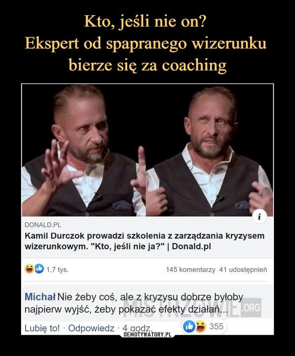 """–  DONALD.PLKamil Durczok prowadzi szkolenia z zarządzania kryzysemwizerunkowym. """"Kto, jeśli nie ja?""""   Donald.plvO U tys. 145 komentarzy 41 udostępnieńMichał Nie żeby coś, ale z kryzysu dobrze byłobynajpierw wyjść, żeby pokazać efekty działań..."""