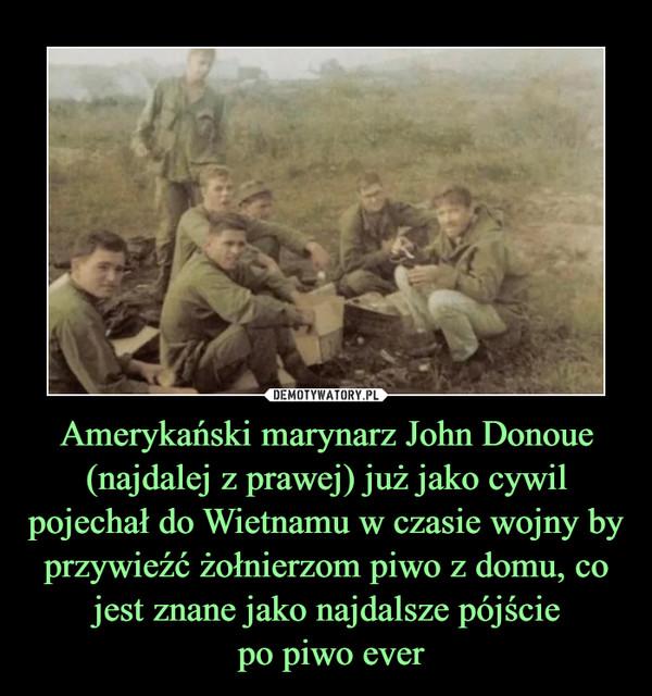 Amerykański marynarz John Donoue (najdalej z prawej) już jako cywil pojechał do Wietnamu w czasie wojny by przywieźć żołnierzom piwo z domu, co jest znane jako najdalsze pójście po piwo ever –