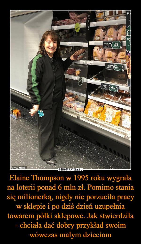 Elaine Thompson w 1995 roku wygrała na loterii ponad 6 mln zł. Pomimo stania się milionerką, nigdy nie porzuciła pracy w sklepie i po dziś dzień uzupełnia towarem półki sklepowe. Jak stwierdziła - chciała dać dobry przykład swoim wówczas małym dzieciom –