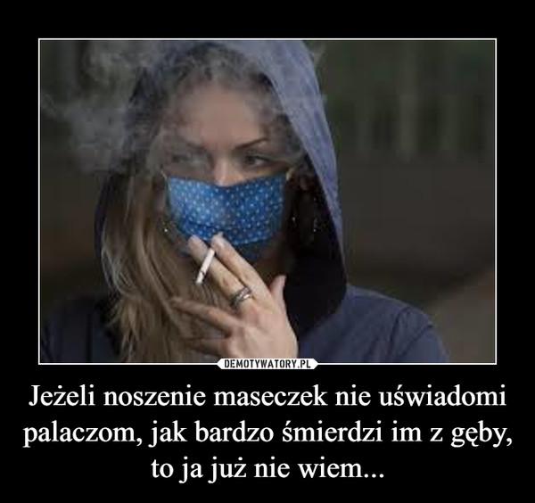 Jeżeli noszenie maseczek nie uświadomi palaczom, jak bardzo śmierdzi im z gęby, to ja już nie wiem... –