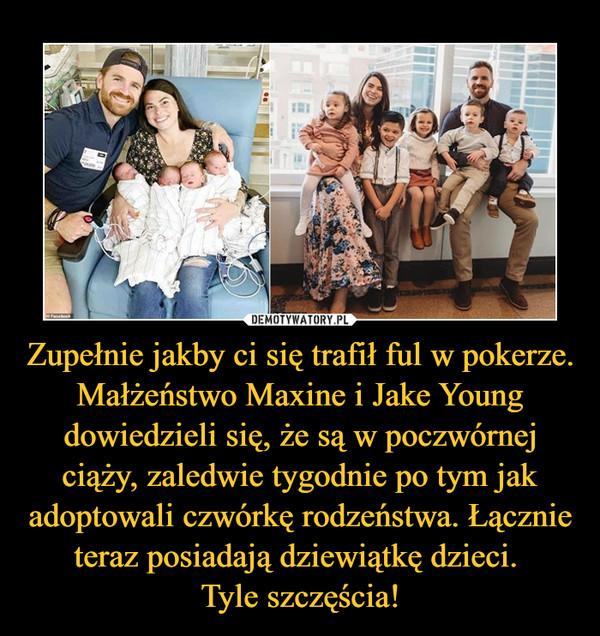 Zupełnie jakby ci się trafił ful w pokerze. Małżeństwo Maxine i Jake Young dowiedzieli się, że są w poczwórnej ciąży, zaledwie tygodnie po tym jak adoptowali czwórkę rodzeństwa. Łącznie teraz posiadają dziewiątkę dzieci. Tyle szczęścia! –