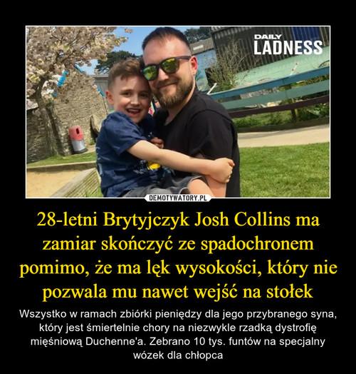 28-letni Brytyjczyk Josh Collins ma zamiar skończyć ze spadochronem pomimo, że ma lęk wysokości, który nie pozwala mu nawet wejść na stołek