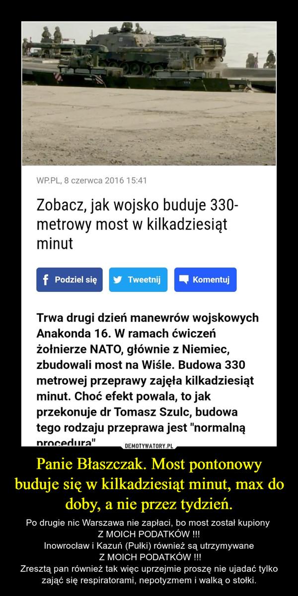 Panie Błaszczak. Most pontonowy buduje się w kilkadziesiąt minut, max do doby, a nie przez tydzień. – Po drugie nic Warszawa nie zapłaci, bo most został kupiony Z MOICH PODATKÓW !!!Inowrocław i Kazuń (Pułki) również są utrzymywane Z MOICH PODATKÓW !!!Zresztą pan również tak więc uprzejmie proszę nie ujadać tylko zająć się respiratorami, nepotyzmem i walką o stołki.