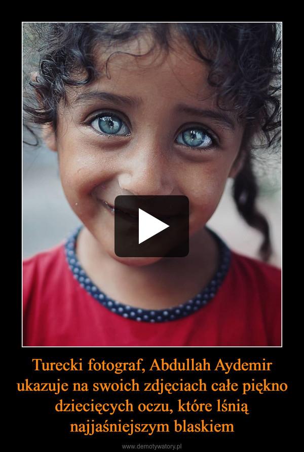 Turecki fotograf, Abdullah Aydemir ukazuje na swoich zdjęciach całe piękno dziecięcych oczu, które lśnią najjaśniejszym blaskiem –