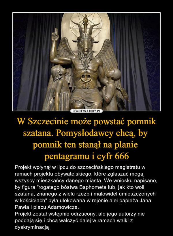 """W Szczecinie może powstać pomnik szatana. Pomysłodawcy chcą, by pomnik ten stanął na planie pentagramu i cyfr 666 – Projekt wpłynął w lipcu do szczecińskiego magistratu w ramach projektu obywatelskiego, które zgłaszać mogą wszyscy mieszkańcy danego miasta. We wniosku napisano, by figura """"rogatego bóstwa Baphometa lub, jak kto woli, szatana, znanego z wielu rzeźb i malowideł umieszczonych w kościołach"""" była ulokowana w rejonie alei papieża Jana Pawła i placu Adamowicza. Projekt został wstępnie odrzucony, ale jego autorzy nie poddają się i chcą walczyć dalej w ramach walki z dyskryminacją"""