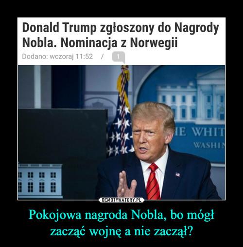 Pokojowa nagroda Nobla, bo mógł zacząć wojnę a nie zaczął?