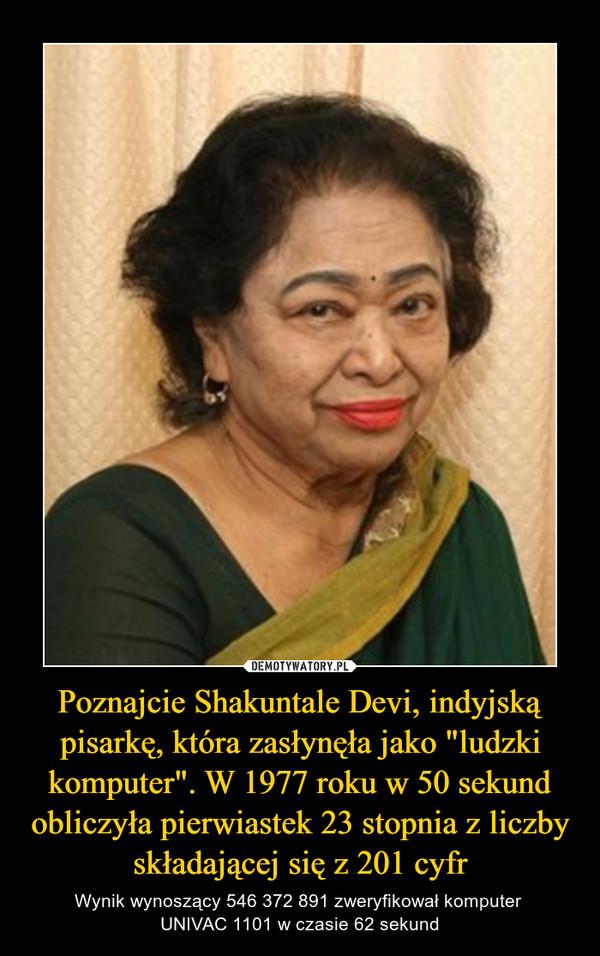 """Poznajcie Shakuntale Devi, indyjską pisarkę, która zasłynęła jako """"ludzki komputer"""". W 1977 roku w 50 sekund obliczyła pierwiastek 23 stopnia z liczby składającej się z 201 cyfr – Wynik wynoszący 546 372 891 zweryfikował komputer UNIVAC 1101 w czasie 62 sekund"""