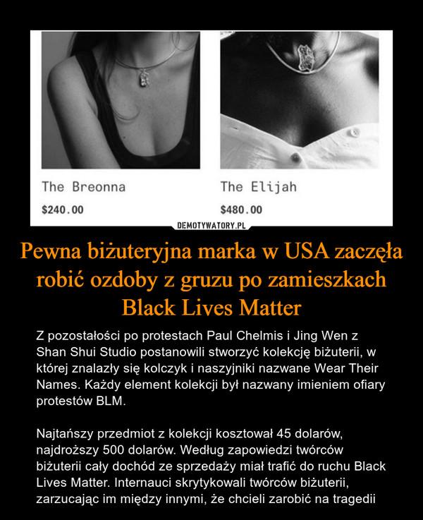 Pewna biżuteryjna marka w USA zaczęła robić ozdoby z gruzu po zamieszkach Black Lives Matter – Z pozostałości po protestach Paul Chelmis i Jing Wen z Shan Shui Studio postanowili stworzyć kolekcję biżuterii, w której znalazły się kolczyk i naszyjniki nazwane Wear Their Names. Każdy element kolekcji był nazwany imieniem ofiary protestów BLM. Najtańszy przedmiot z kolekcji kosztował 45 dolarów, najdroższy 500 dolarów. Według zapowiedzi twórców biżuterii cały dochód ze sprzedaży miał trafić do ruchu Black Lives Matter. Internauci skrytykowali twórców biżuterii, zarzucając im między innymi, że chcieli zarobić na tragedii