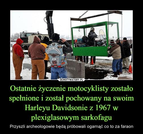 Ostatnie życzenie motocyklisty zostało spełnione i został pochowany na swoim Harleyu Davidsonie z 1967 w plexiglasowym sarkofagu