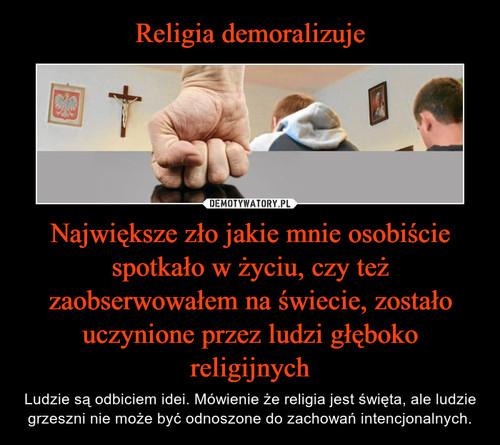 Religia demoralizuje Największe zło jakie mnie osobiście spotkało w życiu, czy też zaobserwowałem na świecie, zostało uczynione przez ludzi głęboko religijnych