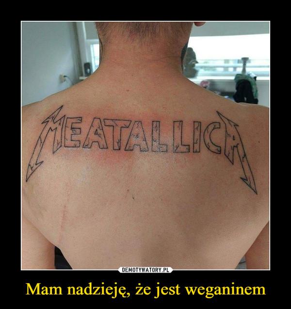 Mam nadzieję, że jest weganinem –