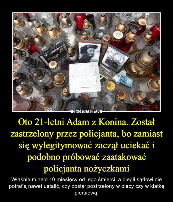 Oto 21-letni Adam z Konina. Został zastrzelony przez policjanta, bo zamiast się wylegitymować zaczął uciekać i podobno próbować zaatakować policjanta nożyczkami – Właśnie minęło 10 miesięcy od jego śmierci, a biegli sądowi nie potrafią nawet ustalić, czy został postrzelony w plecy czy w klatkę piersiową.