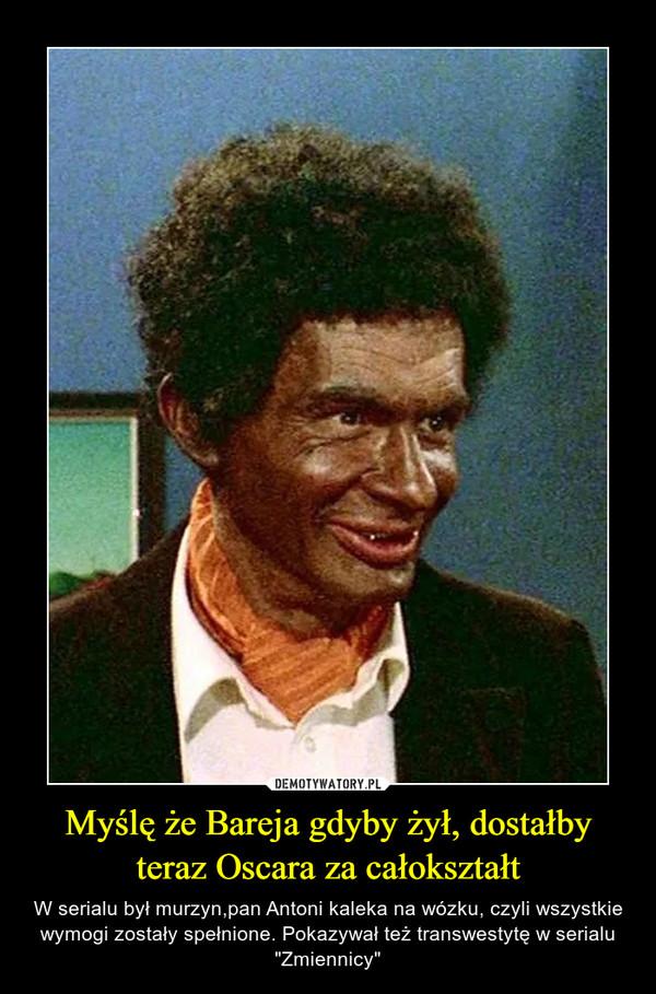 """Myślę że Bareja gdyby żył, dostałby teraz Oscara za całokształt – W serialu był murzyn,pan Antoni kaleka na wózku, czyli wszystkie wymogi zostały spełnione. Pokazywał też transwestytę w serialu """"Zmiennicy"""""""