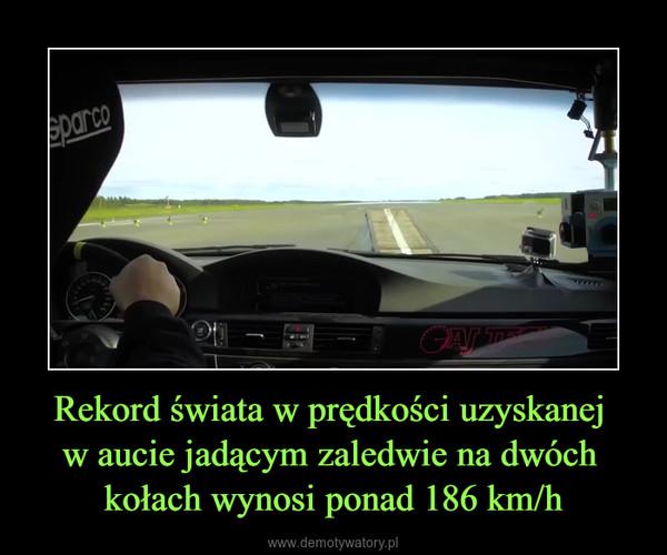 Rekord świata w prędkości uzyskanej w aucie jadącym zaledwie na dwóch kołach wynosi ponad 186 km/h –