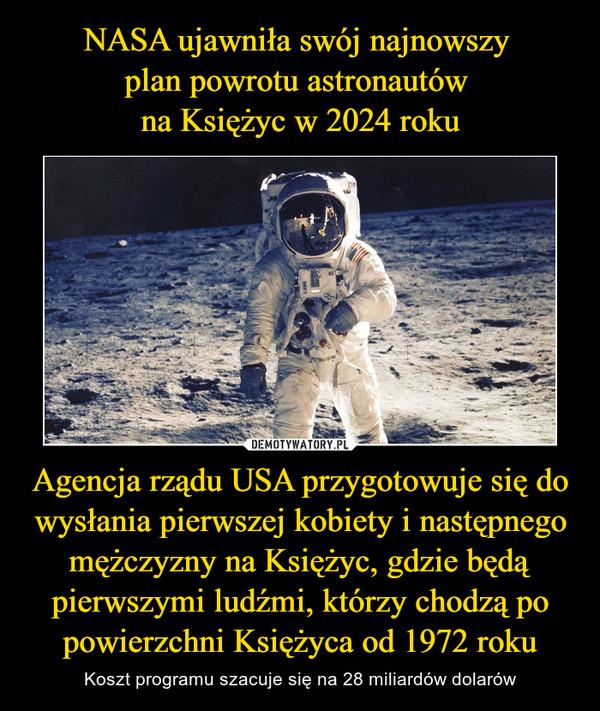 Agencja rządu USA przygotowuje się do wysłania pierwszej kobiety i następnego mężczyzny na Księżyc, gdzie będą pierwszymi ludźmi, którzy chodzą po powierzchni Księżyca od 1972 roku – Koszt programu szacuje się na 28 miliardów dolarów