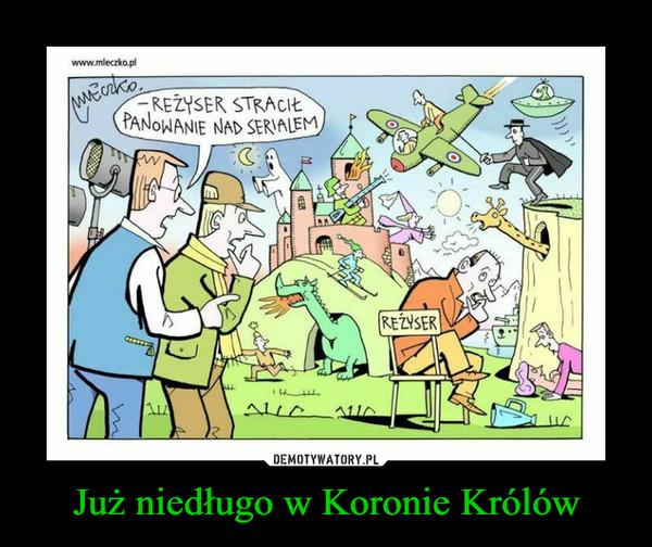 Już niedługo w Koronie Królów –  www.mleczko.plREŻYSER STRACIŁPANOWANIE NAD SERIALEMREZYSERALLA13