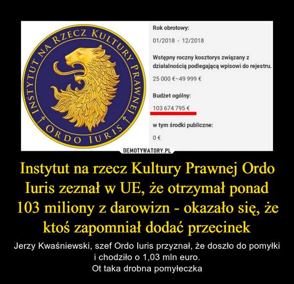 Instytut na rzecz Kultury Prawnej Ordo Iuris zeznał w UE, że otrzymał ponad 103 miliony z darowizn - okazało się, że ktoś zapomniał dodać przecinek – Jerzy Kwaśniewski, szef Ordo Iuris przyznał, że doszło do pomyłki i chodziło o 1,03 mln euro.Ot taka drobna pomyłeczka